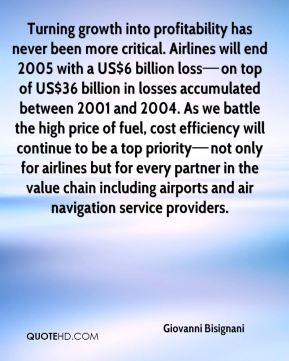 Turning growth into profitability has never been more critical. Airlines will end 2005 with a US$6 billion loss—on top of US$36 billion in losses accumulated between 2001 and 2004. As we battle the high price of fuel, cost efficiency will continue to be a top priority—not only for airlines but for every partner in the value chain including airports and air navigation service providers.