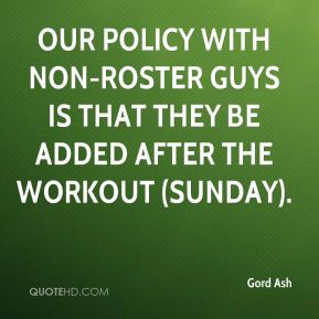 Gord Ash - Our policy with non-roster guys is that they be added after the workout (Sunday).