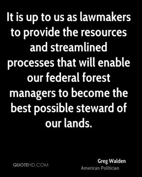 Greg Walden - It is up to us as lawmakers to provide the resources and streamlined processes that will enable our federal forest managers to become the best possible steward of our lands.