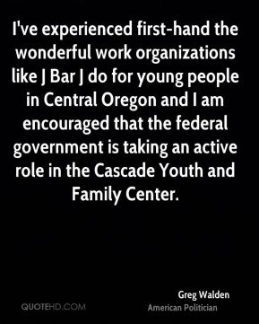 Greg Walden - I've experienced first-hand the wonderful work organizations like J Bar J do for young people in Central Oregon and I am encouraged that the federal government is taking an active role in the Cascade Youth and Family Center.