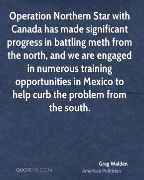 Greg Walden - Operation Northern Star with Canada has made significant progress in battling meth from the north, and we are engaged in numerous training opportunities in Mexico to help curb the problem from the south.