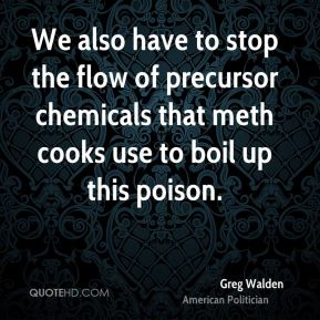 Greg Walden - We also have to stop the flow of precursor chemicals that meth cooks use to boil up this poison.