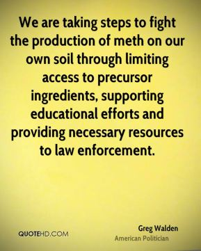 We are taking steps to fight the production of meth on our own soil through limiting access to precursor ingredients, supporting educational efforts and providing necessary resources to law enforcement.