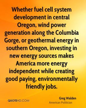 Greg Walden - Whether fuel cell system development in central Oregon, wind power generation along the Columbia Gorge, or geothermal energy in southern Oregon, investing in new energy sources makes America more energy independent while creating good paying, environmentally friendly jobs.