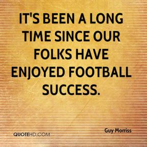 Guy Morriss - It's been a long time since our folks have enjoyed football success.