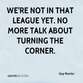 Guy Morriss - We're not in that league yet. No more talk about turning the corner.