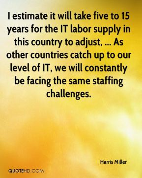 I estimate it will take five to 15 years for the IT labor supply in this country to adjust, ... As other countries catch up to our level of IT, we will constantly be facing the same staffing challenges.