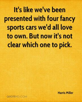 Harris Miller - It's like we've been presented with four fancy sports cars we'd all love to own. But now it's not clear which one to pick.