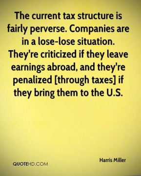 Harris Miller - The current tax structure is fairly perverse. Companies are in a lose-lose situation. They're criticized if they leave earnings abroad, and they're penalized [through taxes] if they bring them to the U.S.
