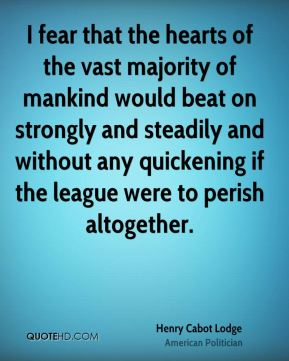 Henry Cabot Lodge - I fear that the hearts of the vast majority of mankind would beat on strongly and steadily and without any quickening if the league were to perish altogether.
