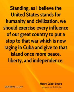 Henry Cabot Lodge - Standing, as I believe the United States stands for humanity and civilization, we should exercise every influence of our great country to put a stop to that war which is now raging in Cuba and give to that island once more peace, liberty, and independence.