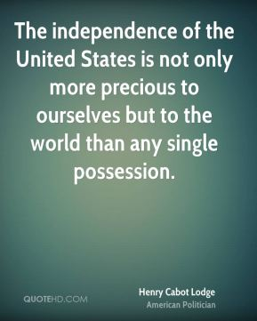 Henry Cabot Lodge - The independence of the United States is not only more precious to ourselves but to the world than any single possession.