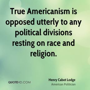 Henry Cabot Lodge - True Americanism is opposed utterly to any political divisions resting on race and religion.