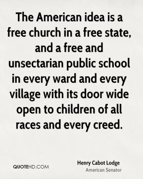 Henry Cabot Lodge - The American idea is a free church in a free state, and a free and unsectarian public school in every ward and every village with its door wide open to children of all races and every creed.