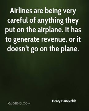 Airlines are being very careful of anything they put on the airplane. It has to generate revenue, or it doesn't go on the plane.