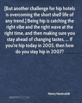 Henry Harteveldt - [But another challenge for hip hotels is overcoming the short shelf life of any trend.] Being hip is catching the right vibe and the right wave at the right time, and then making sure you stay ahead of changing tastes, ... If you're hip today in 2005, then how do you stay hip in 2007?