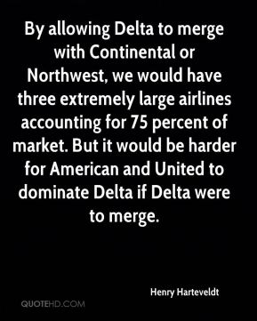 Henry Harteveldt - By allowing Delta to merge with Continental or Northwest, we would have three extremely large airlines accounting for 75 percent of market. But it would be harder for American and United to dominate Delta if Delta were to merge.