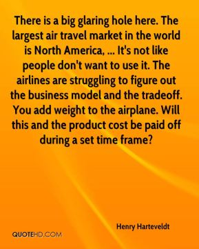 Henry Harteveldt - There is a big glaring hole here. The largest air travel market in the world is North America, ... It's not like people don't want to use it. The airlines are struggling to figure out the business model and the tradeoff. You add weight to the airplane. Will this and the product cost be paid off during a set time frame?