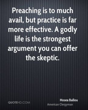 Preaching is to much avail, but practice is far more effective. A godly life is the strongest argument you can offer the skeptic.