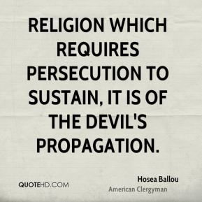 Hosea Ballou - Religion which requires persecution to sustain, it is of the devil's propagation.