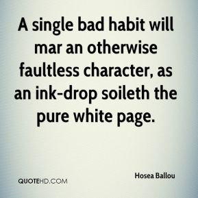 Hosea Ballou - A single bad habit will mar an otherwise faultless character, as an ink-drop soileth the pure white page.