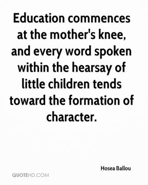 Hosea Ballou - Education commences at the mother's knee, and every word spoken within the hearsay of little children tends toward the formation of character.