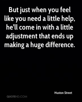 But just when you feel like you need a little help, he'll come in with a little adjustment that ends up making a huge difference.