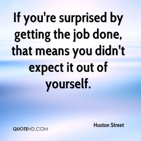 If you're surprised by getting the job done, that means you didn't expect it out of yourself.