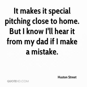 It makes it special pitching close to home. But I know I'll hear it from my dad if I make a mistake.