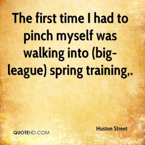 Huston Street - The first time I had to pinch myself was walking into (big-league) spring training.