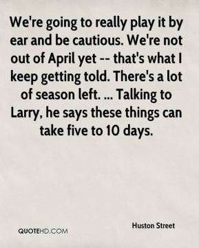 We're going to really play it by ear and be cautious. We're not out of April yet -- that's what I keep getting told. There's a lot of season left. ... Talking to Larry, he says these things can take five to 10 days.