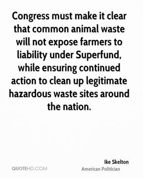Ike Skelton - Congress must make it clear that common animal waste will not expose farmers to liability under Superfund, while ensuring continued action to clean up legitimate hazardous waste sites around the nation.