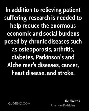 Ike Skelton - In addition to relieving patient suffering, research is needed to help reduce the enormous economic and social burdens posed by chronic diseases such as osteoporosis, arthritis, diabetes, Parkinson's and Alzheimer's diseases, cancer, heart disease, and stroke.