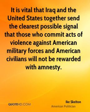 Ike Skelton - It is vital that Iraq and the United States together send the clearest possible signal that those who commit acts of violence against American military forces and American civilians will not be rewarded with amnesty.