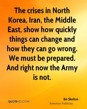 Ike Skelton - The crises in North Korea, Iran, the Middle East, show how quickly things can change and how they can go wrong. We must be prepared. And right now the Army is not.