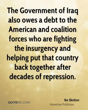 Ike Skelton - The Government of Iraq also owes a debt to the American and coalition forces who are fighting the insurgency and helping put that country back together after decades of repression.