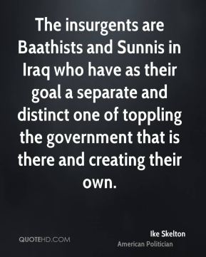 Ike Skelton - The insurgents are Baathists and Sunnis in Iraq who have as their goal a separate and distinct one of toppling the government that is there and creating their own.