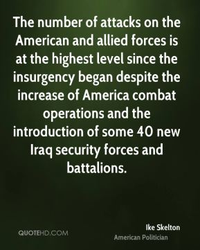 Ike Skelton - The number of attacks on the American and allied forces is at the highest level since the insurgency began despite the increase of America combat operations and the introduction of some 40 new Iraq security forces and battalions.