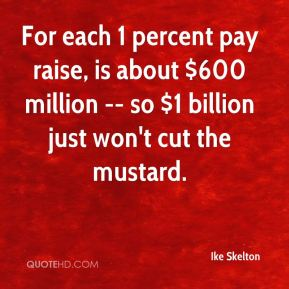 Ike Skelton - For each 1 percent pay raise, is about $600 million -- so $1 billion just won't cut the mustard.