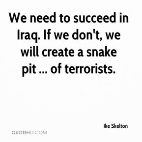 Ike Skelton - We need to succeed in Iraq. If we don't, we will create a snake pit ... of terrorists.