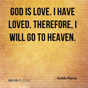 Imelda Marcos - God is love. I have loved. Therefore, I will go to heaven.