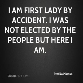 Imelda Marcos - I am First Lady by accident. I was not elected by the people but here I am.