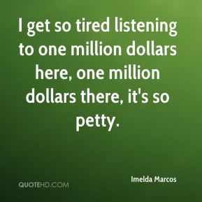 Imelda Marcos - I get so tired listening to one million dollars here, one million dollars there, it's so petty.