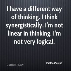 Imelda Marcos - I have a different way of thinking. I think synergistically. I'm not linear in thinking, I'm not very logical.