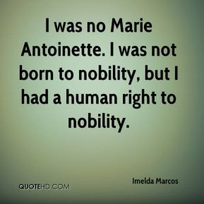 Imelda Marcos - I was no Marie Antoinette. I was not born to nobility, but I had a human right to nobility.