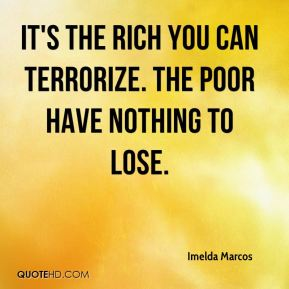 It's the rich you can terrorize. The poor have nothing to lose.