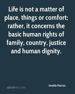 Life is not a matter of place, things or comfort; rather, it concerns the basic human rights of family, country, justice and human dignity.