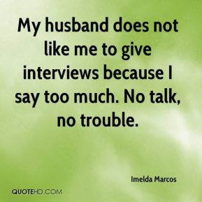 Imelda Marcos - My husband does not like me to give interviews because I say too much. No talk, no trouble.