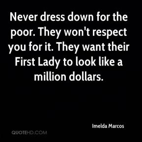 Imelda Marcos - Never dress down for the poor. They won't respect you for it. They want their First Lady to look like a million dollars.