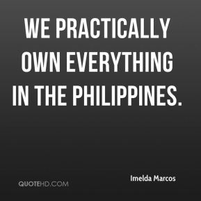Imelda Marcos - We practically own everything in the Philippines.
